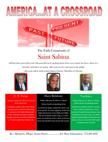 America .. at a Crossroad: The Faith Community of Saint Sabina African American Speaking Series presents C.T. Vivian, Sunday, January 15, 2017 at 11:15am; Harry Belafonte, Friday, February 10, 2017 at 7:30pm; Van Jones, Friday, February 24, 2017 at 7:30pm